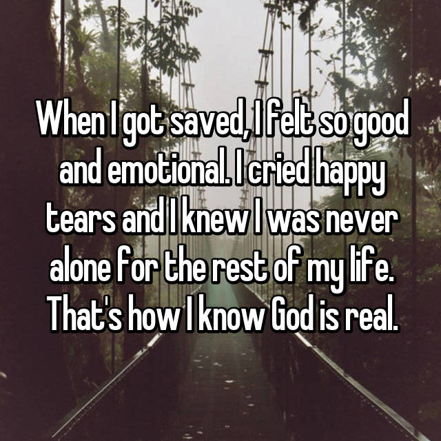 When I got saved, I felt so good and emotional. I cried happy tears and I knew I was never alone for the rest of my life. That's how I know God is real.