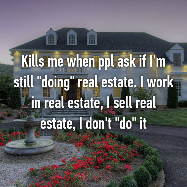 "Kills me when ppl ask if I'm still ""doing"" real estate. I work in real estate, I sell real estate, I don't ""do"" it 😒"