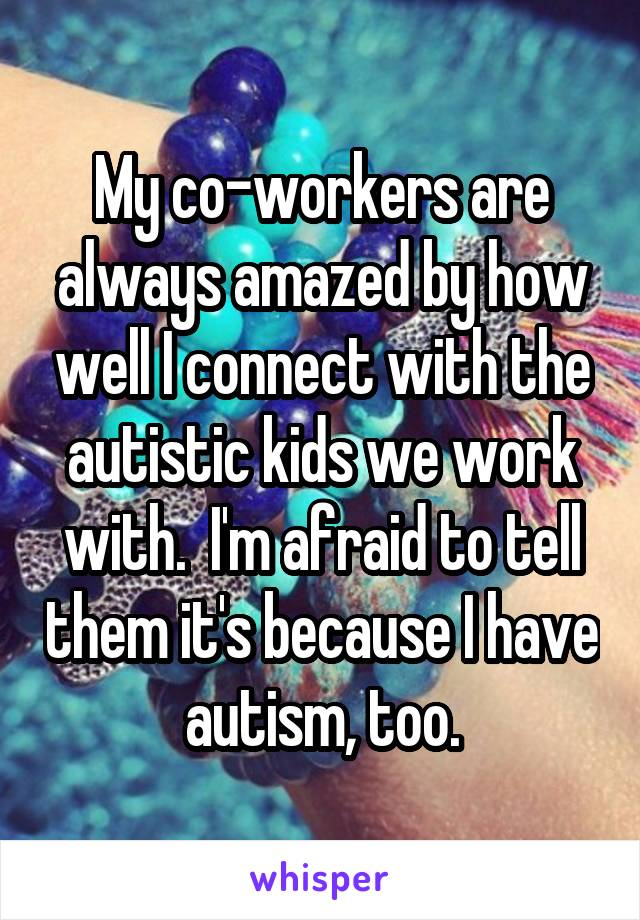 My co-workers are always amazed by how well I connect with the autistic kids we work with.  I'm afraid to tell them it's because I have autism, too.
