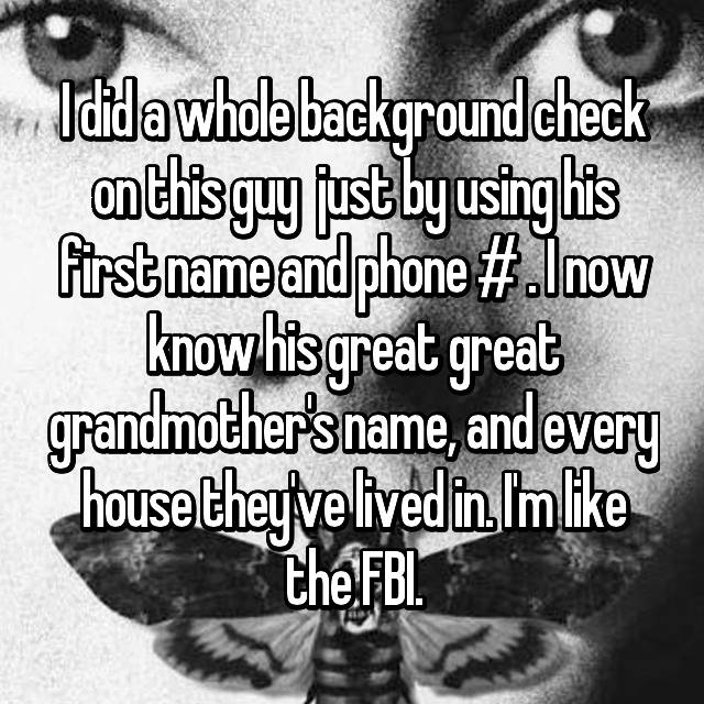 I did a whole background check on this guy  just by using his first name and phone # . I now know his great great grandmother's name, and every house they've lived in. I'm like the FBI. 😂
