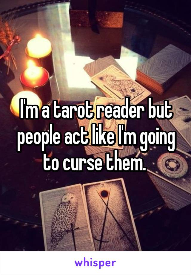 I'm a tarot reader but people act like I'm going to curse them.