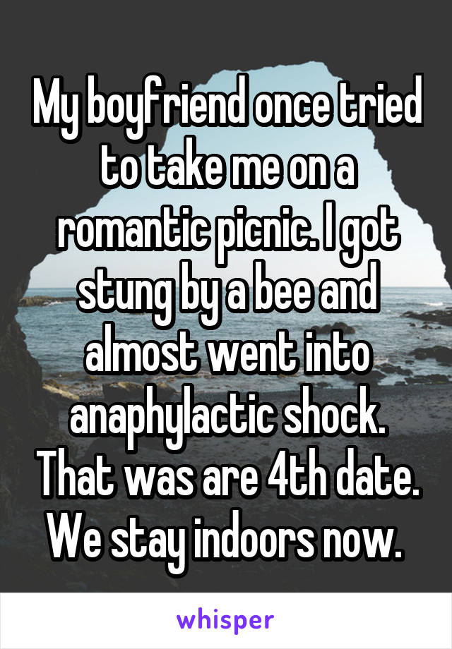 My boyfriend once tried to take me on a romantic picnic. I got stung by a bee and almost went into anaphylactic shock. That was are 4th date. We stay indoors now.