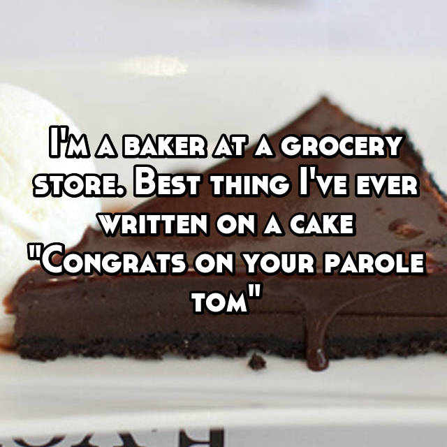 "I'm a baker at a grocery store. Best thing I've ever written on a cake ""Congrats on your parole tom"""