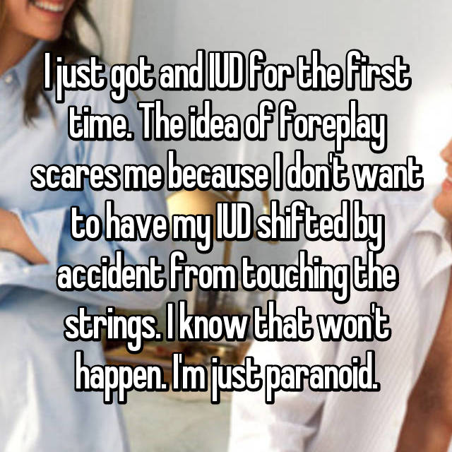 I just got and IUD for the first time. The idea of foreplay scares me because I don't want to have my IUD shifted by accident from touching the strings. I know that won't happen. I'm just paranoid.