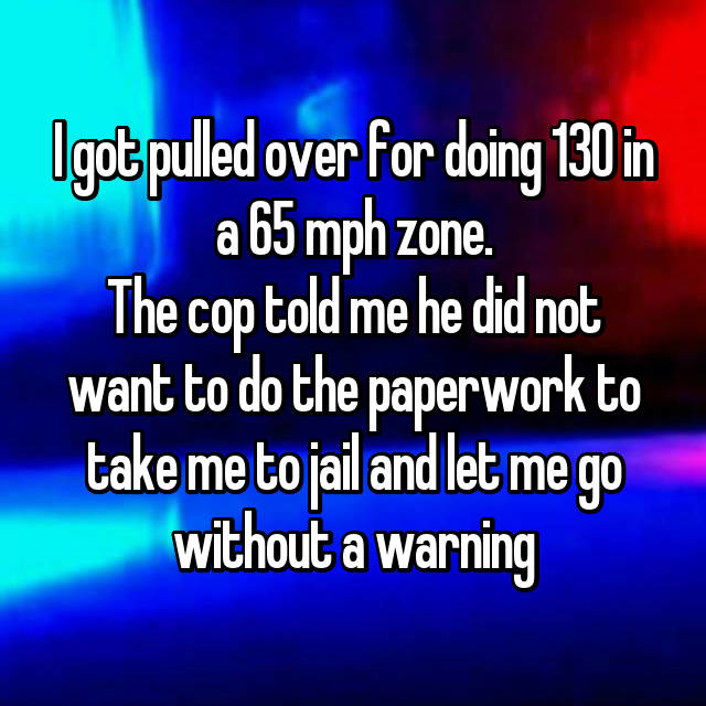 I got pulled over for doing 130 in a 65 mph zone. The cop told me he did not want to do the paperwork to take me to jail and let me go without a warning