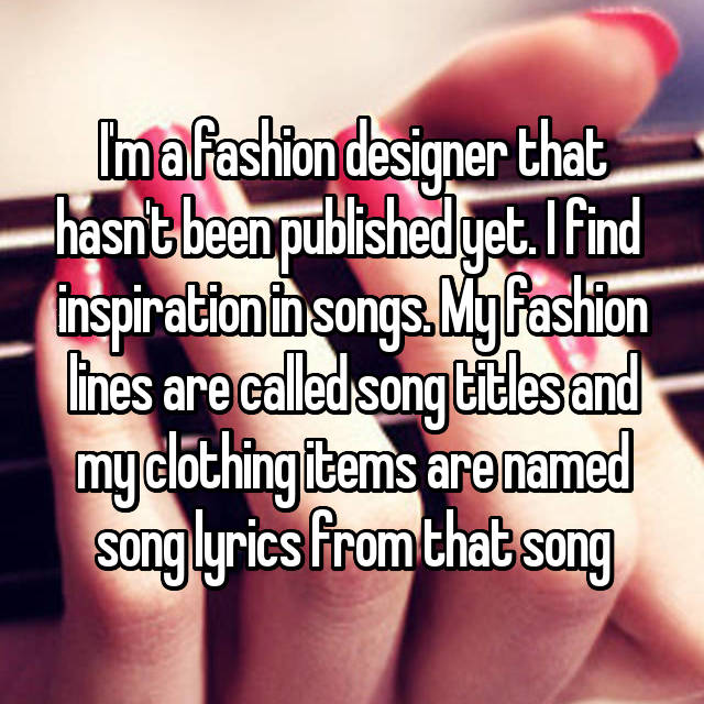I'm a fashion designer that hasn't been published yet. I find  inspiration in songs. My fashion lines are called song titles and my clothing items are named song lyrics from that song