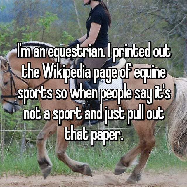 I'm an equestrian. I printed out the Wikipedia page of equine sports so when people say it's not a sport and just pull out that paper.