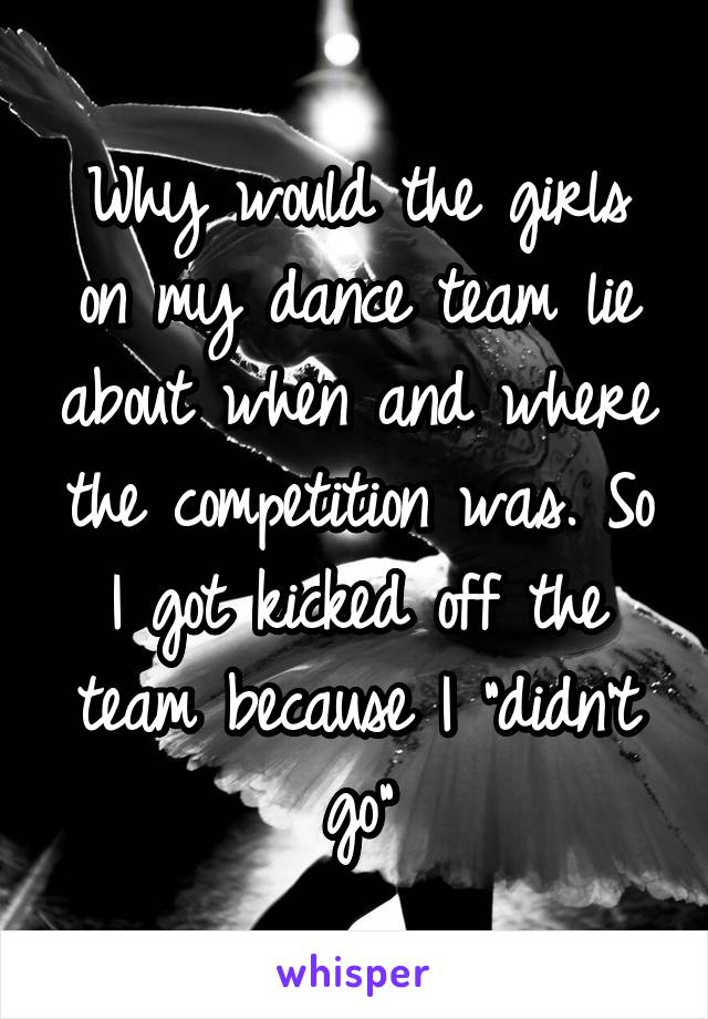 """Why would the girls on my dance team lie about when and where the competition was. So I got kicked off the team because I """"didn't go"""""""