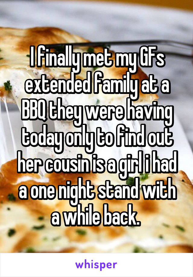 I finally met my GFs extended family at a BBQ they were having today only to find out her cousin is a girl i had a one night stand with a while back.