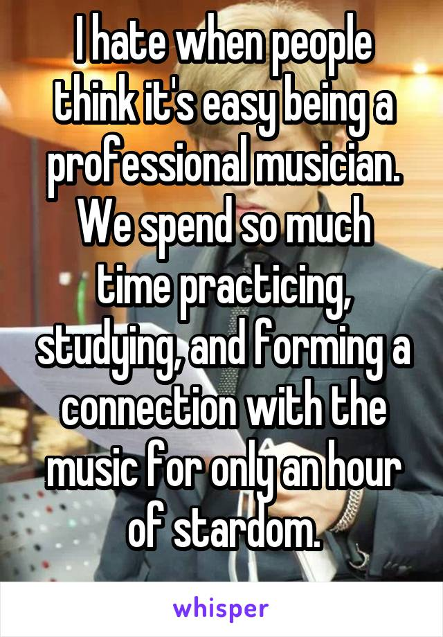 I hate when people think it's easy being a professional musician. We spend so much time practicing, studying, and forming a connection with the music for only an hour of stardom.
