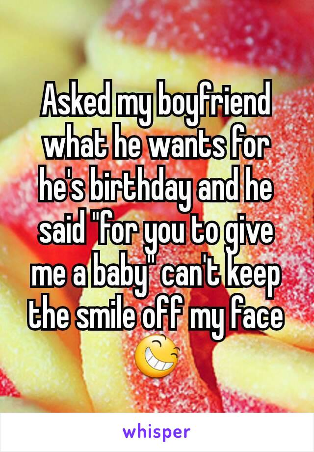 """Asked my boyfriend what he wants for he's birthday and he said """"for you to give me a baby"""" can't keep the smile off my face 😆"""
