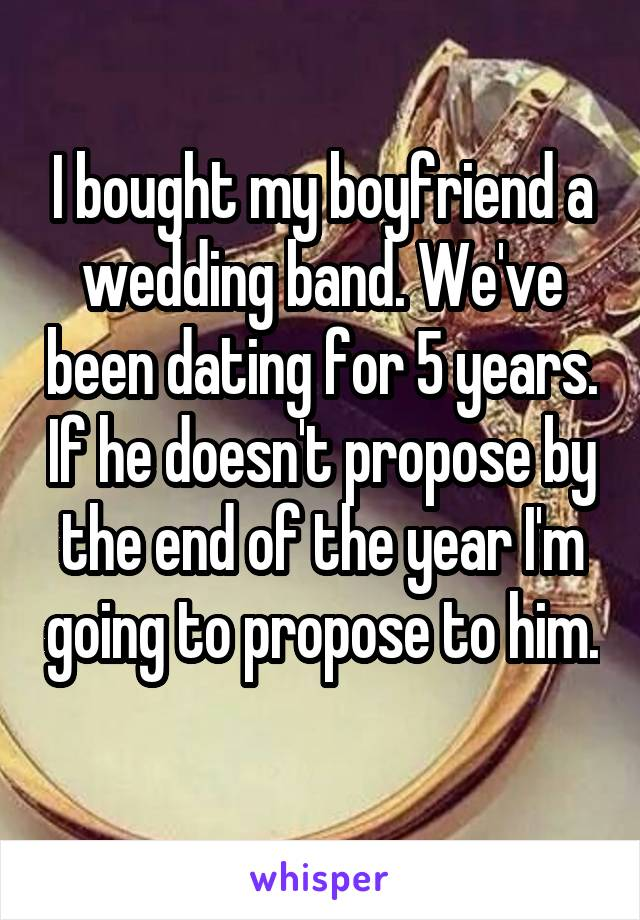 I bought my boyfriend a wedding band. We've been dating for 5 years. If he doesn't propose by the end of the year I'm going to propose to him.
