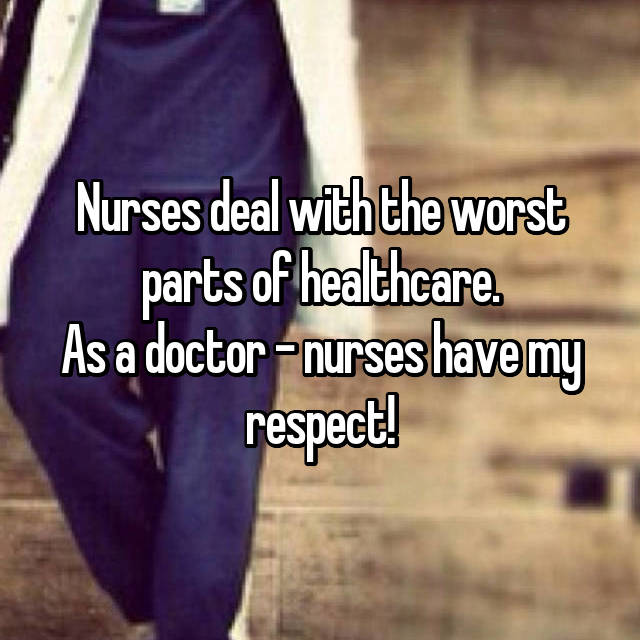 Nurses deal with the worst parts of healthcare. As a doctor - nurses have my respect!