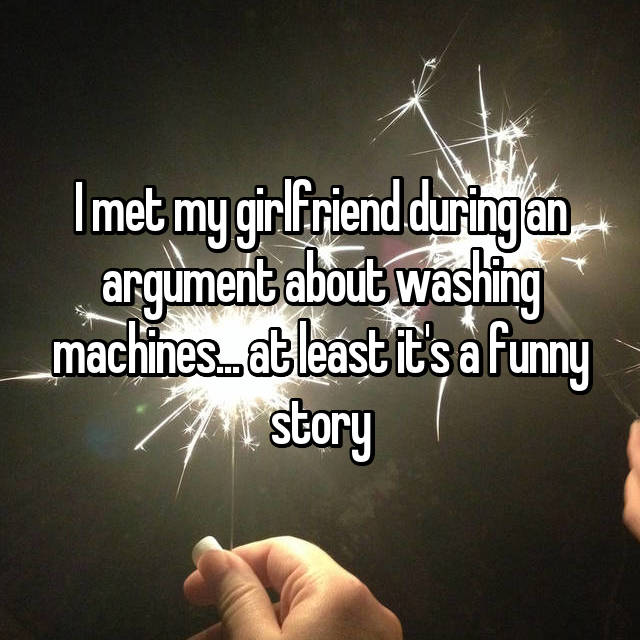 I met my girlfriend during an argument about washing machines... at least it's a funny story