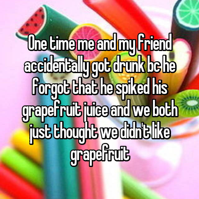 One time me and my friend accidentally got drunk bc he forgot that he spiked his grapefruit juice and we both just thought we didn't like grapefruit