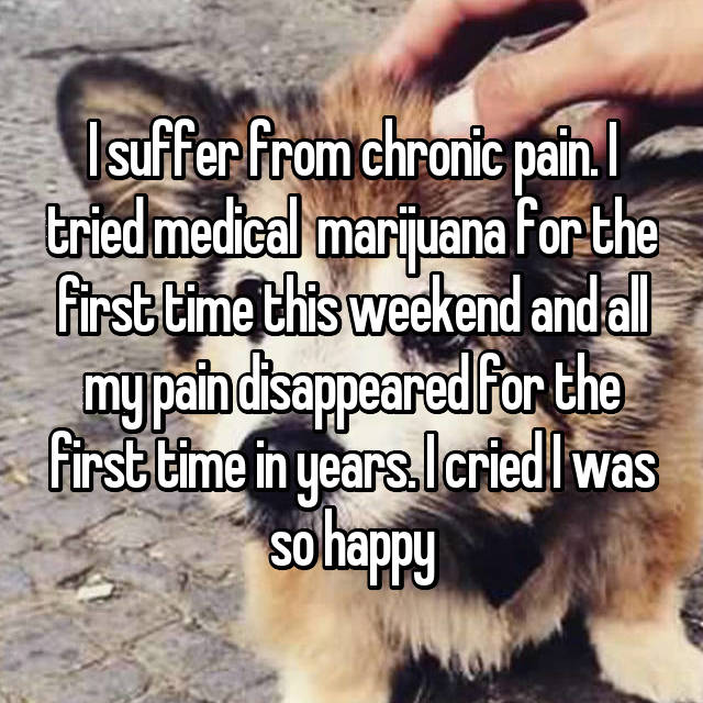I suffer from chronic pain. I tried medical  marijuana for the first time this weekend and all my pain disappeared for the first time in years. I cried I was so happy