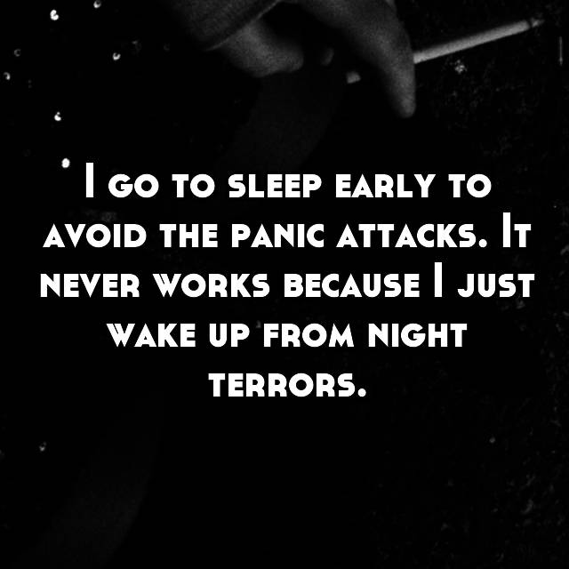 I go to sleep early to avoid the panic attacks. It never works because I just wake up from night terrors.