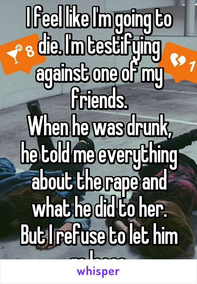 I feel like I'm going to die. I'm testifying against one of my friends. When he was drunk, he told me everything about the rape and what he did to her. But I refuse to let him go loose.