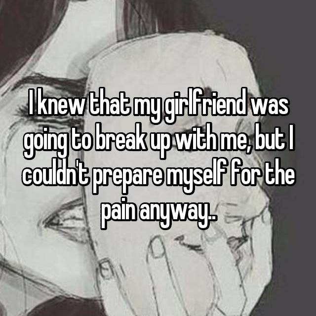 I knew that my girlfriend was going to break up with me, but I couldn't prepare myself for the pain anyway..