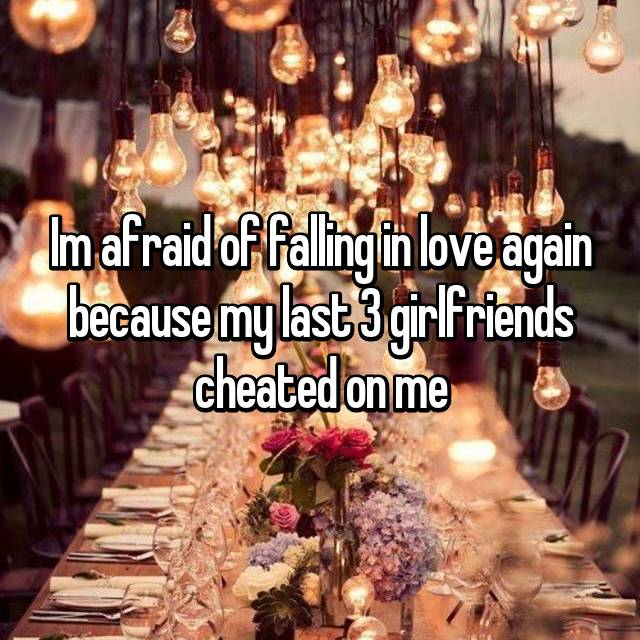Im afraid of falling in love again because my last 3 girlfriends cheated on me