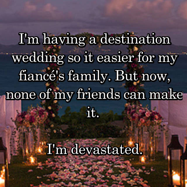 I'm having a destination wedding so it easier for my fiancé's family. But now, none of my friends can make it.   I'm devastated.