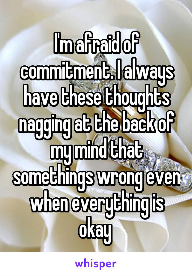 I'm afraid of commitment. I always have these thoughts nagging at the back of my mind that somethings wrong even when everything is okay