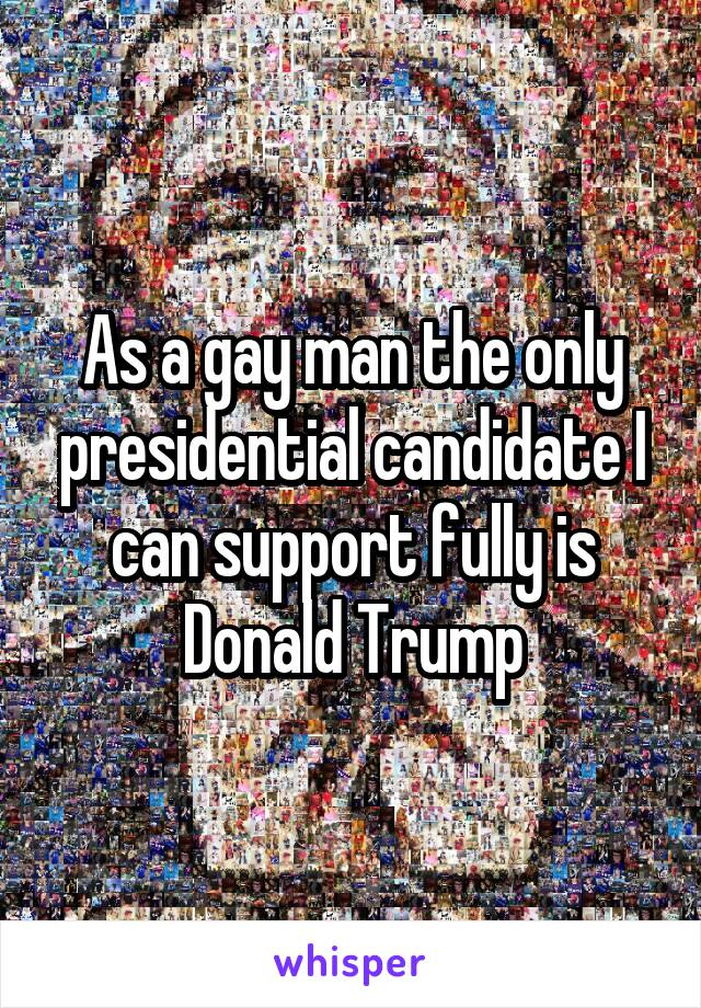As a gay man the only presidential candidate I can support fully is Donald Trump