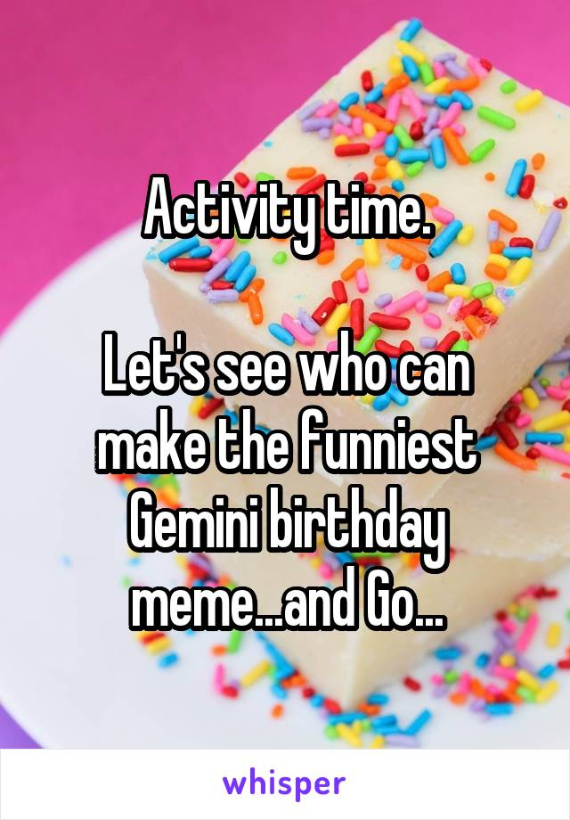 Activity Time Let S See Who Can Make The Funniest Gemini Birthday