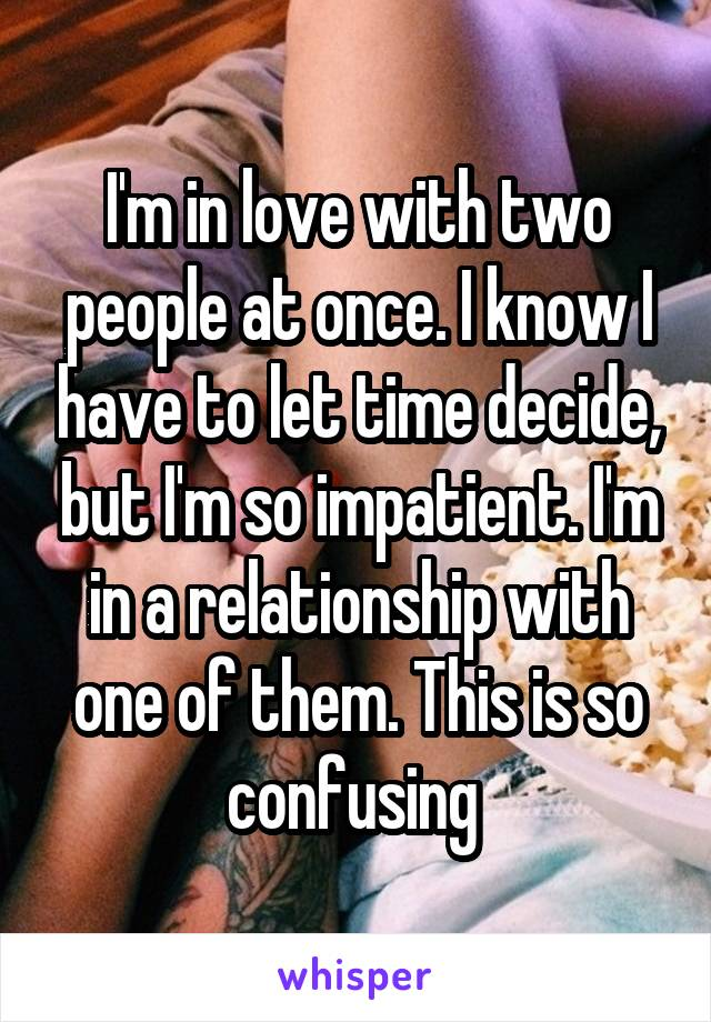 I'm in love with two people at once. I know I have to let time decide, but I'm so impatient. I'm in a relationship with one of them. This is so confusing
