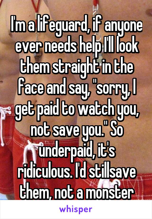 """I'm a lifeguard, if anyone ever needs help I'll look them straight in the face and say, """"sorry, I get paid to watch you, not save you."""" So underpaid, it's ridiculous. I'd stillsave them, not a monster"""
