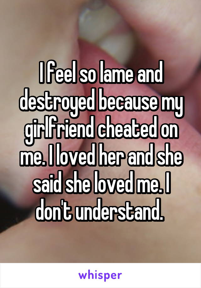 I feel so lame and destroyed because my girlfriend cheated on me. I loved her and she said she loved me. I don't understand.
