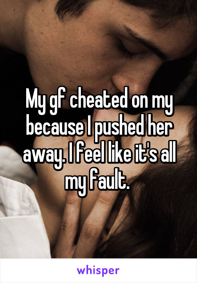 My gf cheated on my because I pushed her away. I feel like it's all my fault.