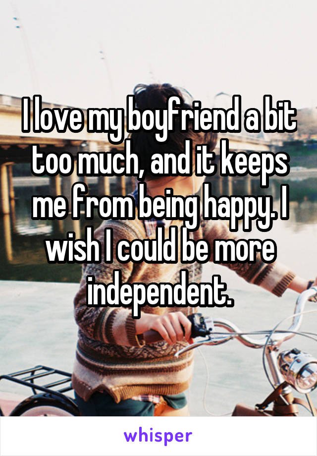 I love my boyfriend a bit too much, and it keeps me from being happy. I wish I could be more independent.
