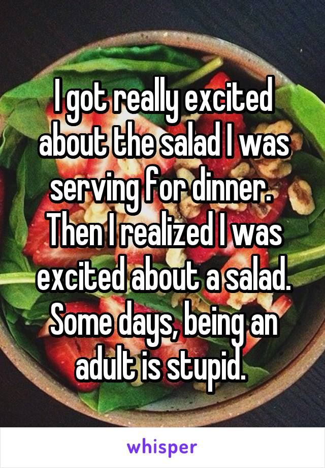 I got really excited about the salad I was serving for dinner.  Then I realized I was excited about a salad. Some days, being an adult is stupid.