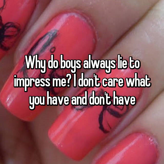 Why do boys always lie to impress me? I don't care what you have and don't have