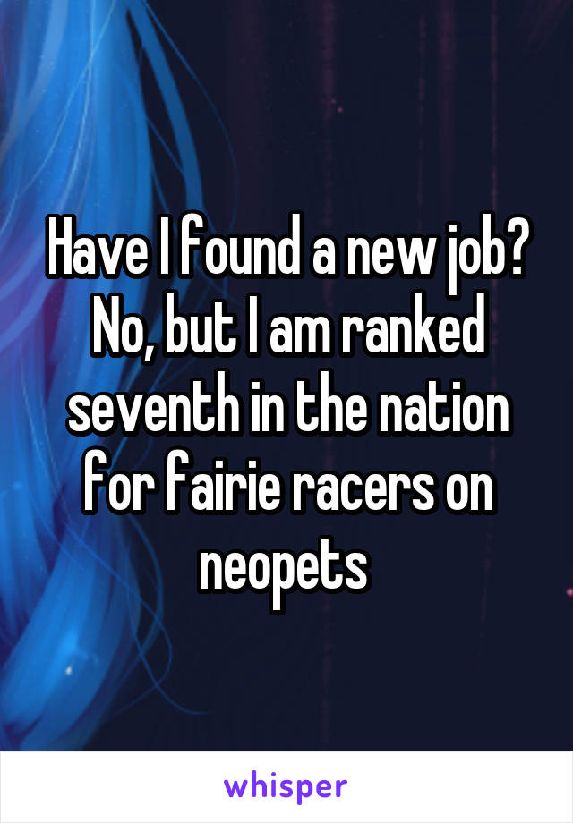 Have I found a new job? No, but I am ranked seventh in the nation for fairie racers on neopets