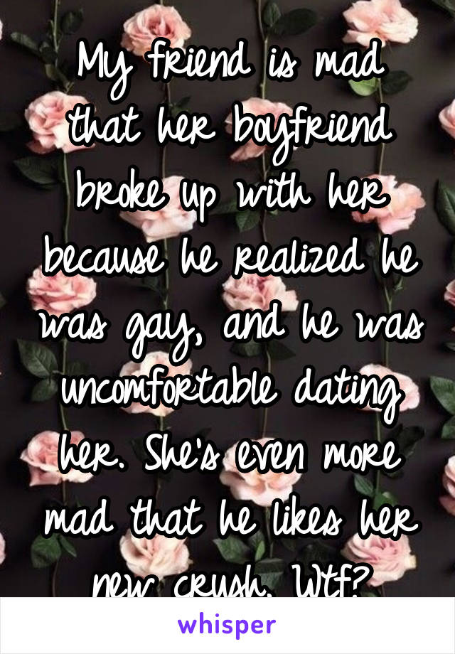 My friend is mad that her boyfriend broke up with her because he realized he was gay, and he was uncomfortable dating her. She's even more mad that he likes her new crush. Wtf?