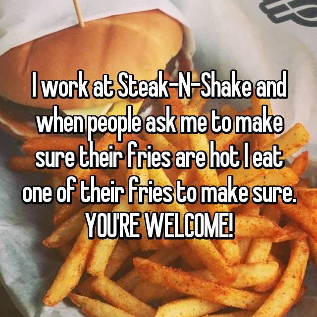 I work at Steak-N-Shake and when people ask me to make sure their fries are hot I eat one of their fries to make sure. YOU'RE WELCOME!