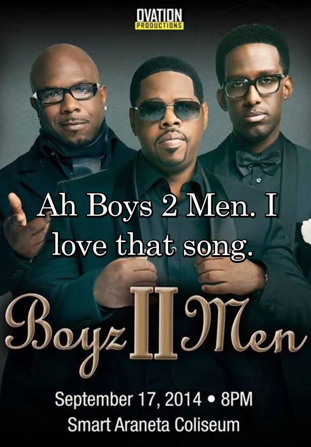 Ah Boys 2 Men  I love that song