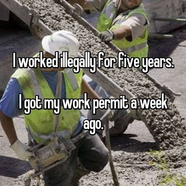 I worked illegally for five years.  I got my work permit a week ago.
