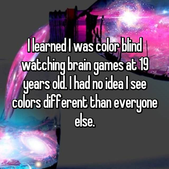 I learned I was color blind watching brain games at 19 years old. I had no idea I see colors different than everyone else.