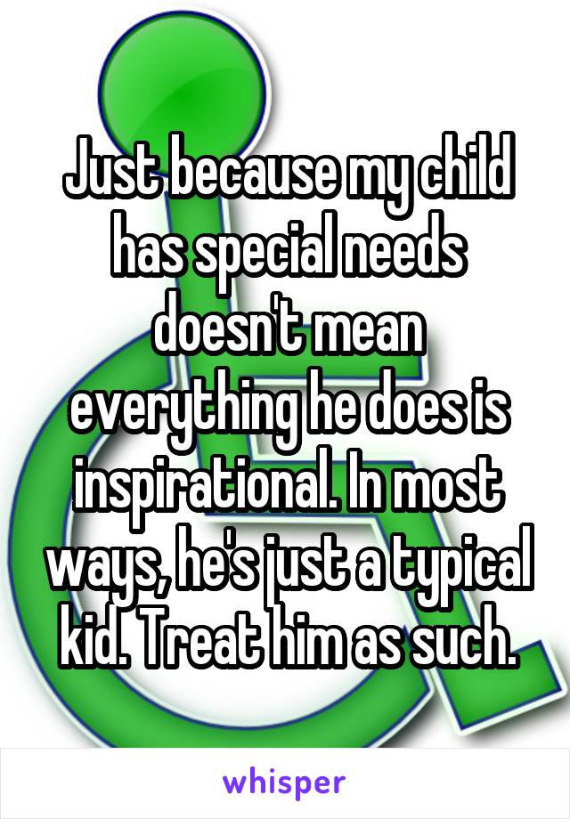 Just because my child has special needs doesn't mean everything he does is inspirational. In most ways, he's just a typical kid. Treat him as such.