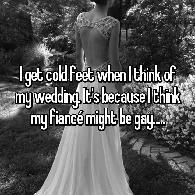 I get cold feet when I think of my wedding. It's because I think my fiancé might be gay.....
