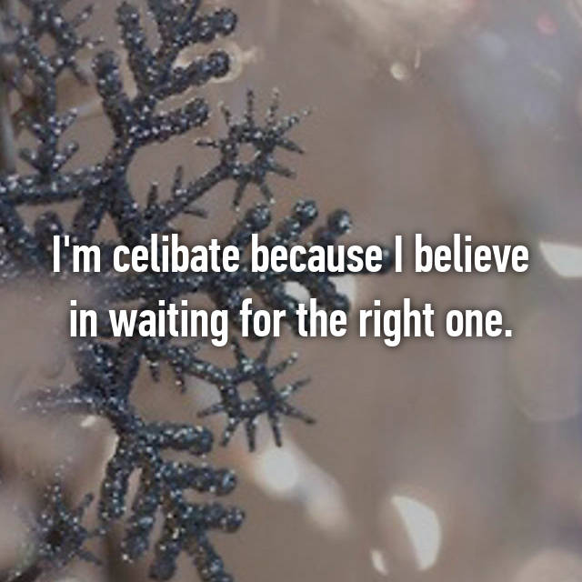 I'm celibate because I believe in waiting for the right one.