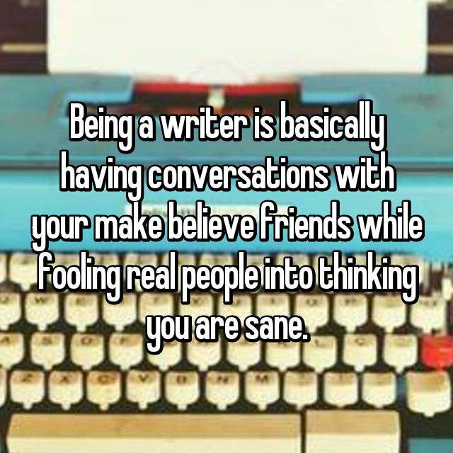 Being a writer is basically having conversations with your make believe friends while fooling real people into thinking you are sane.