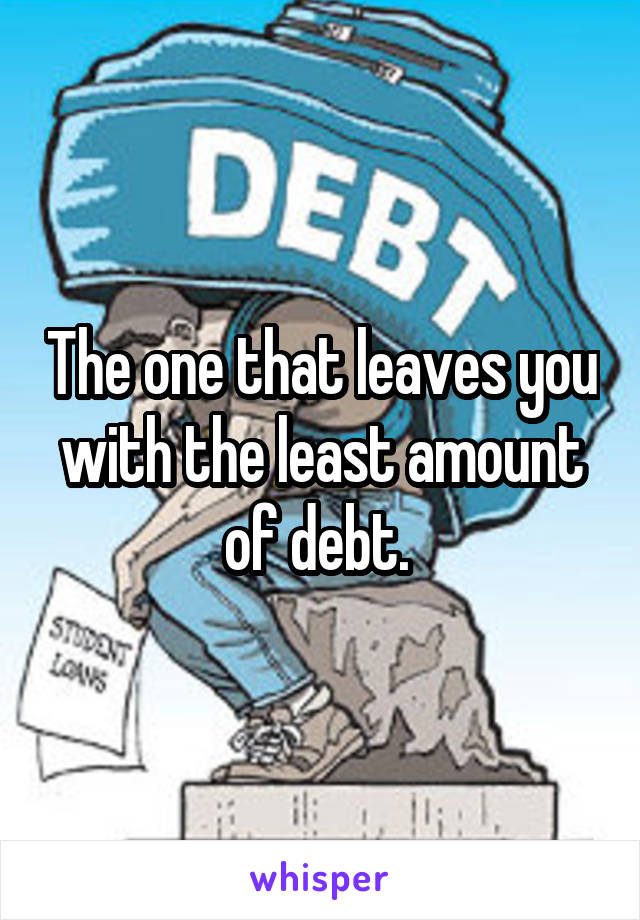The one that leaves you with the least amount of debt.