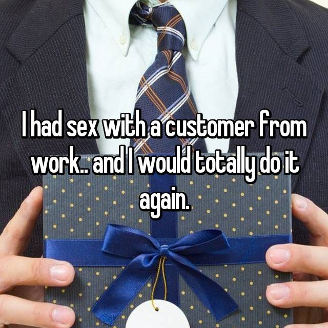 I had sex with a customer from work.. and I would totally do it again.