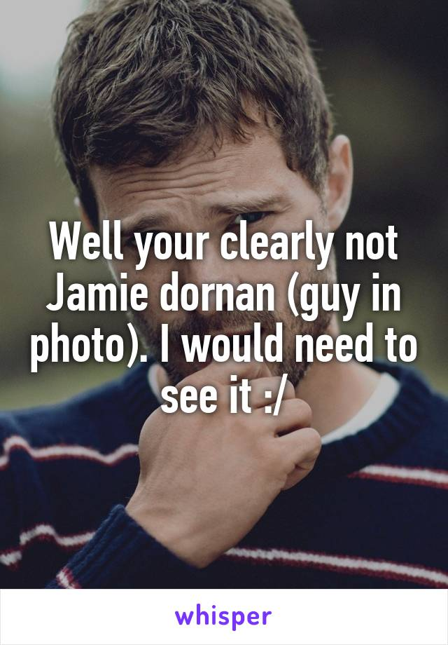 Well your clearly not Jamie dornan (guy in photo). I would need to see it :/
