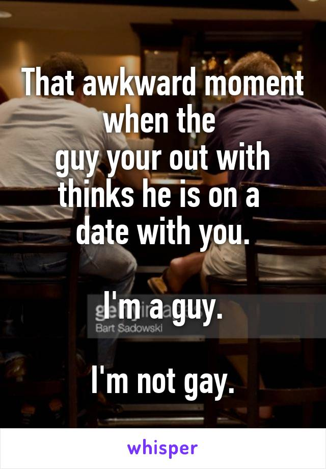 That awkward moment when the  guy your out with thinks he is on a  date with you.  I'm a guy.  I'm not gay.