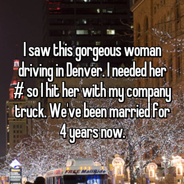 I saw this gorgeous woman driving in Denver. I needed her # so I hit her with my company truck. We've been married for 4 years now. 😊
